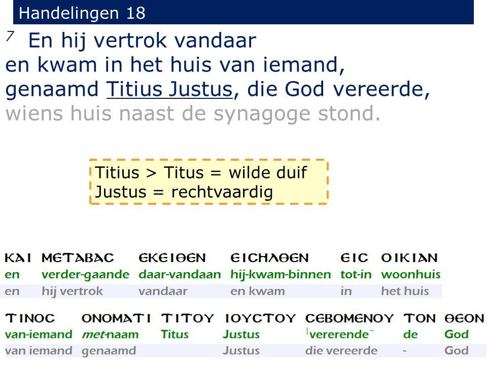 Handelingen 18 7 En hij vertrok vandaar en kwam in het huis van iemand, genaamd Titius Justus, die God vereerde, wiens huis naast de synagoge stond.
