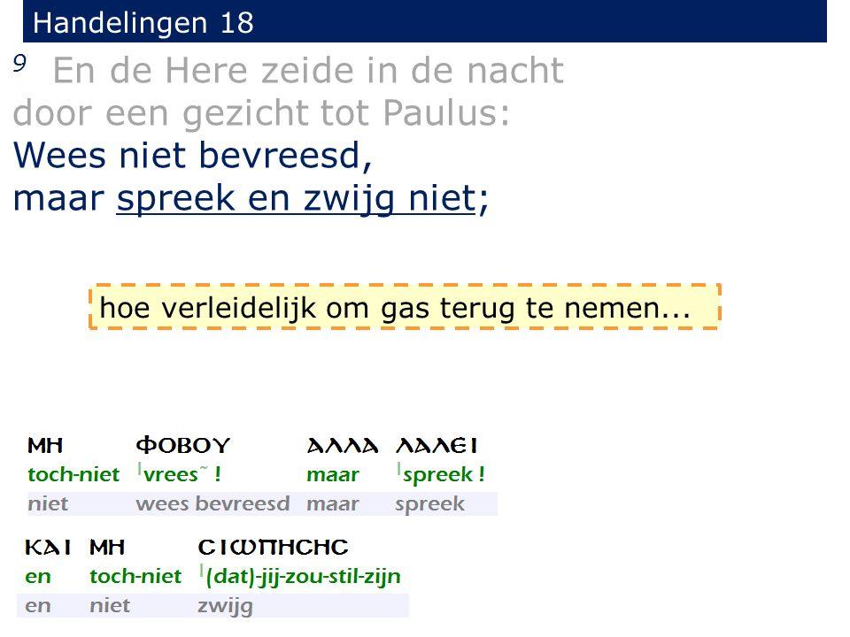 Handelingen 18 9 En de Here zeide in de nacht door een gezicht tot Paulus: Wees niet bevreesd, maar spreek en zwijg niet; hoe verleidelijk om gas terug te nemen...