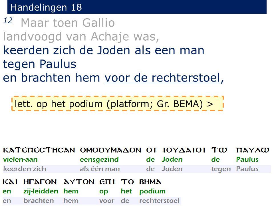 Handelingen 18 12 Maar toen Gallio landvoogd van Achaje was, keerden zich de Joden als een man tegen Paulus en brachten hem voor de rechterstoel, lett.