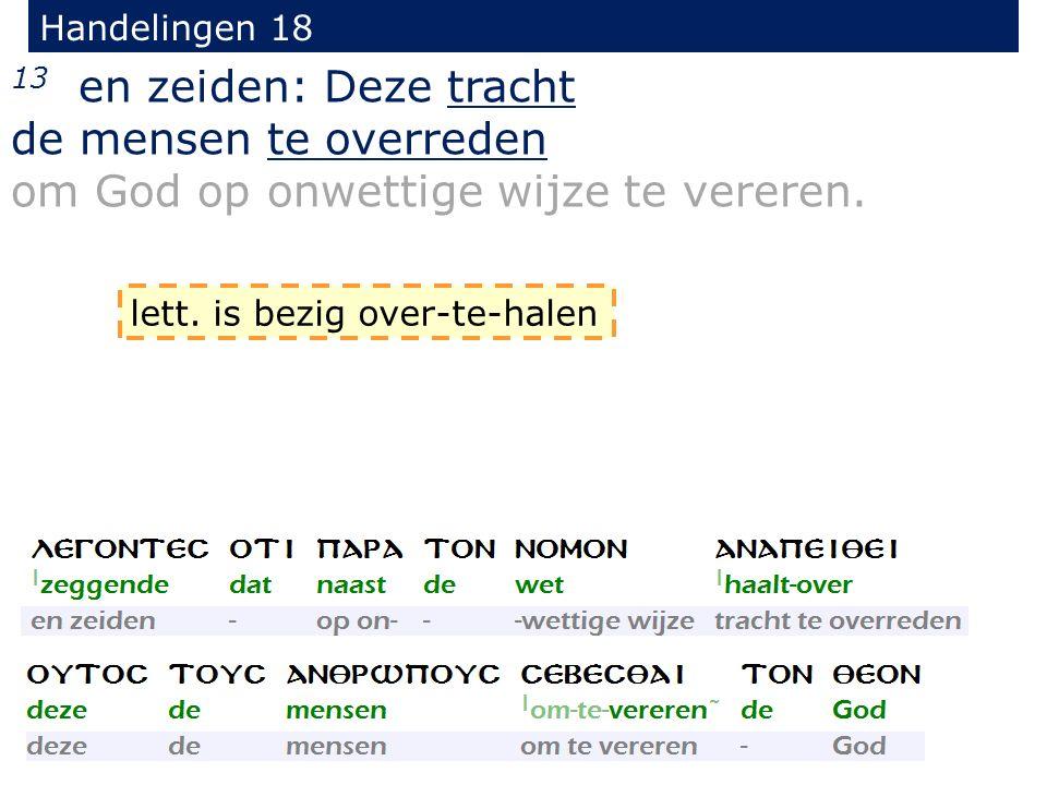 Handelingen 18 13 en zeiden: Deze tracht de mensen te overreden om God op onwettige wijze te vereren.