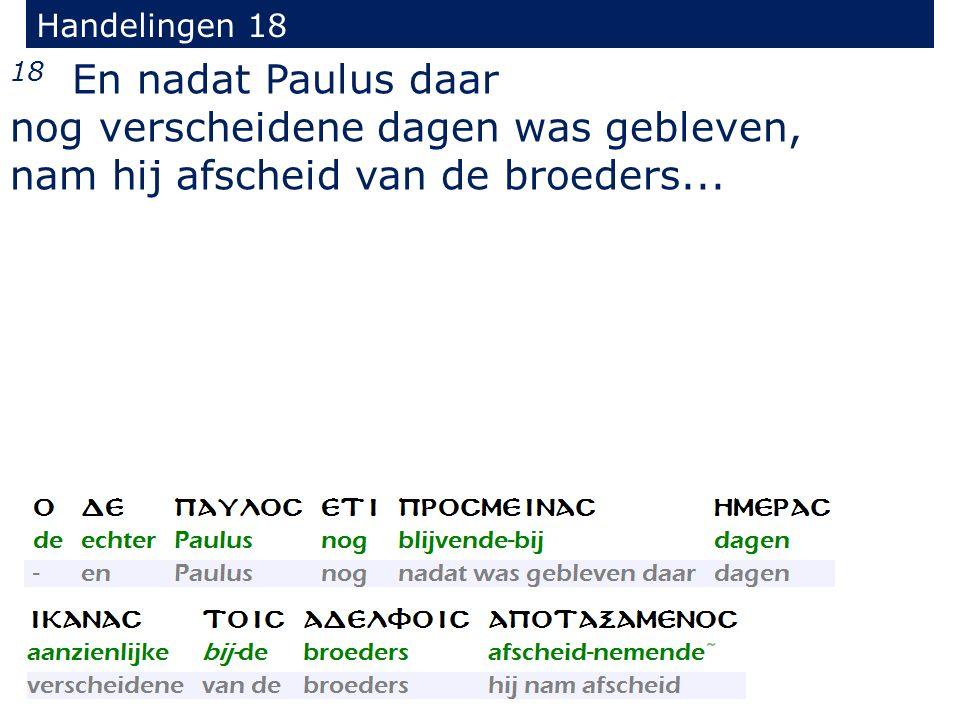 Handelingen 18 18 En nadat Paulus daar nog verscheidene dagen was gebleven, nam hij afscheid van de broeders...