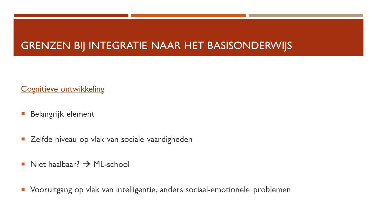GRENZEN BIJ INTEGRATIE NAAR HET BASISONDERWIJS Cognitieve ontwikkeling  Belangrijk element  Zelfde niveau op vlak van sociale vaardigheden  Niet ha