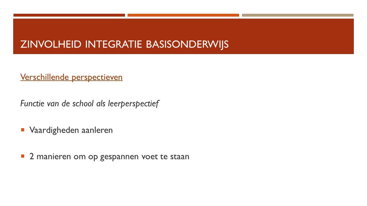 ZINVOLHEID INTEGRATIE BASISONDERWIJS Verschillende perspectieven Functie van de school als leerperspectief  Vaardigheden aanleren  2 manieren om op gespannen voet te staan