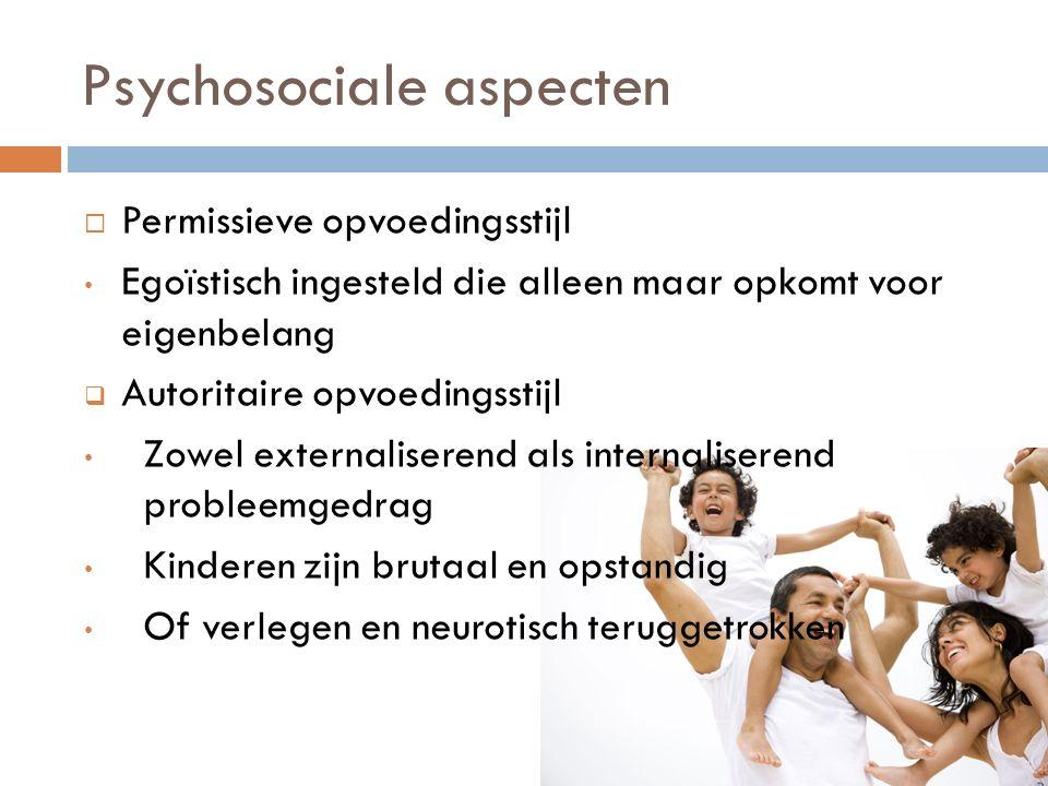 Psychosociale aspecten  Permissieve opvoedingsstijl Egoïstisch ingesteld die alleen maar opkomt voor eigenbelang  Autoritaire opvoedingsstijl Zowel