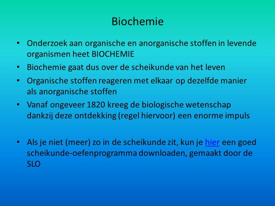 Biochemie Onderzoek aan organische en anorganische stoffen in levende organismen heet BIOCHEMIE Biochemie gaat dus over de scheikunde van het leven Organische stoffen reageren met elkaar op dezelfde manier als anorganische stoffen Vanaf ongeveer 1820 kreeg de biologische wetenschap dankzij deze ontdekking (regel hiervoor) een enorme impuls Als je niet (meer) zo in de scheikunde zit, kun je hier een goed scheikunde-oefenprogramma downloaden, gemaakt door de SLOhier