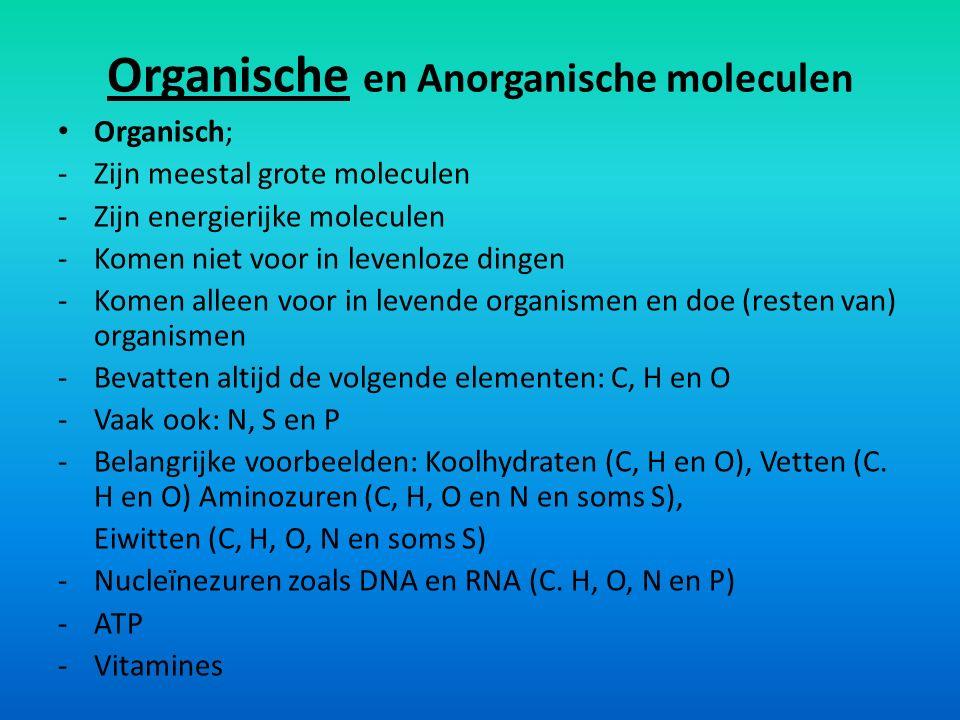 Organische en Anorganische moleculen Anorganisch; -Zijn kleine moleculen -Zijn energiearme moleculen -Komen zowel voor in levenloze dingen als in organismen en resten/producten daarvan -Elk element uit het periodiek systeem kan een bestanddeel zijn van een anorganisch molecuul -Belangrijke voorbeelden: Koolstofdioxide (CO 2 ), Zuurstof (O 2 ), Water (H 2 O), Nitraat (NO 3 ), Ammoniak (NH 3- ), Stikstofgas (N 2 ), Natriumchloride (NaCl)