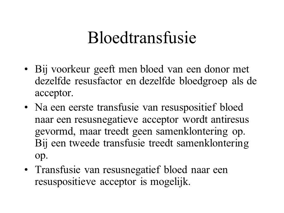 Bloedtransfusie Bij voorkeur geeft men bloed van een donor met dezelfde resusfactor en dezelfde bloedgroep als de acceptor.