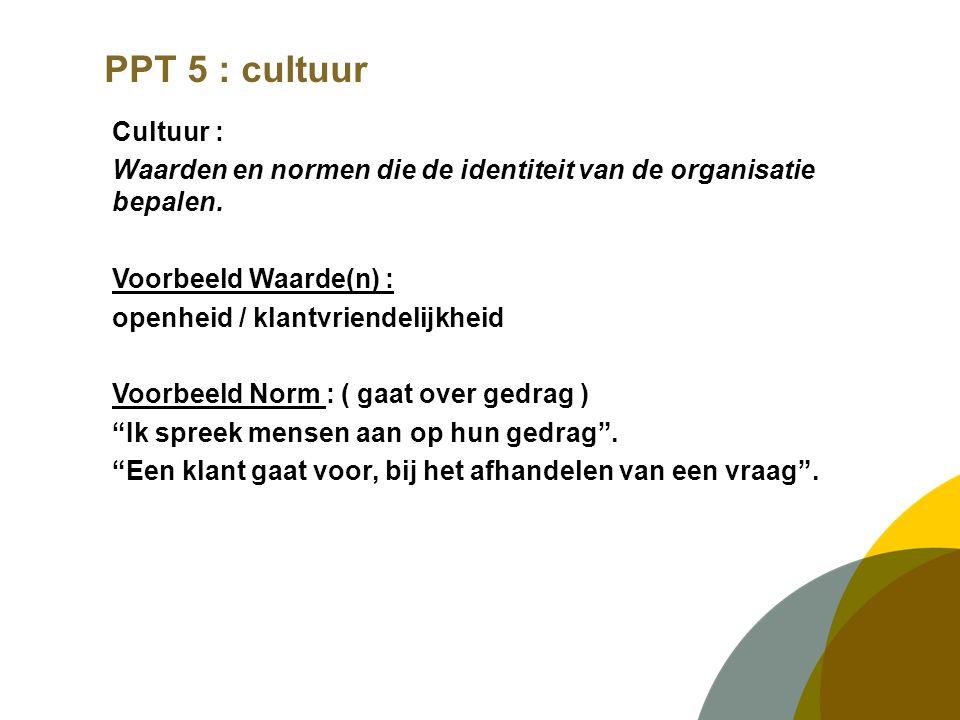 PPT 5 : cultuur Cultuur : Waarden en normen die de identiteit van de organisatie bepalen. Voorbeeld Waarde(n) : openheid / klantvriendelijkheid Voorbe