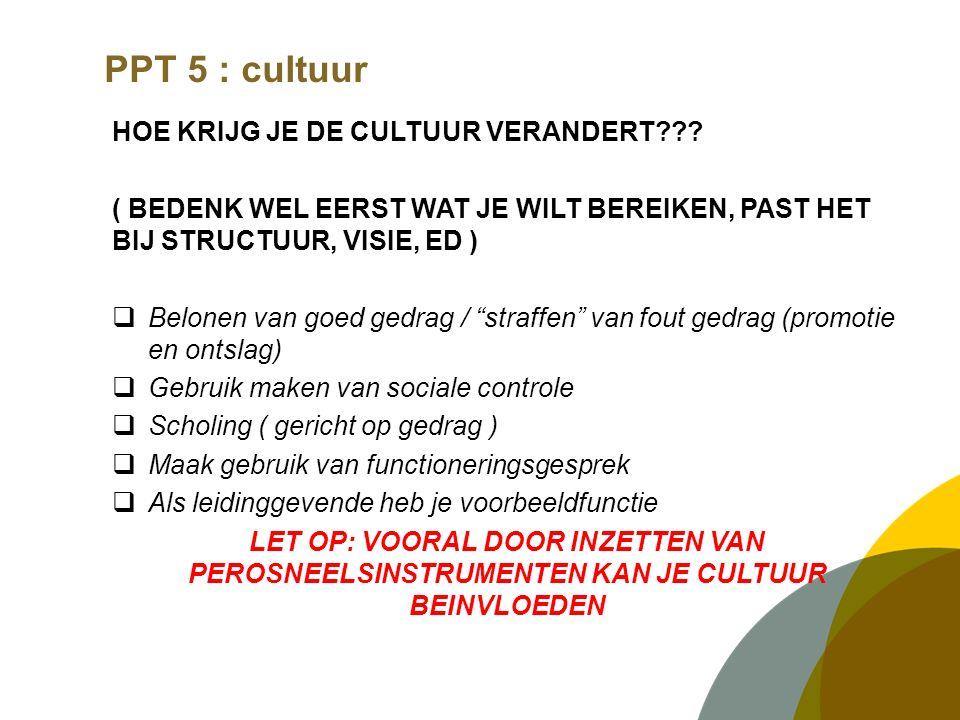 PPT 5 : cultuur HOE KRIJG JE DE CULTUUR VERANDERT??? ( BEDENK WEL EERST WAT JE WILT BEREIKEN, PAST HET BIJ STRUCTUUR, VISIE, ED )  Belonen van goed g