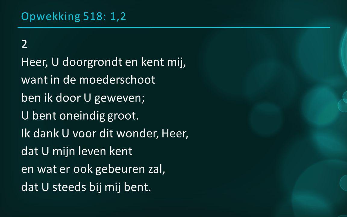 Opwekking 518: 1,2 Refrein Heer, U bent altijd bij mij, U legt uw handen op mij en U bent voor mij en naast mij en om mij heen.