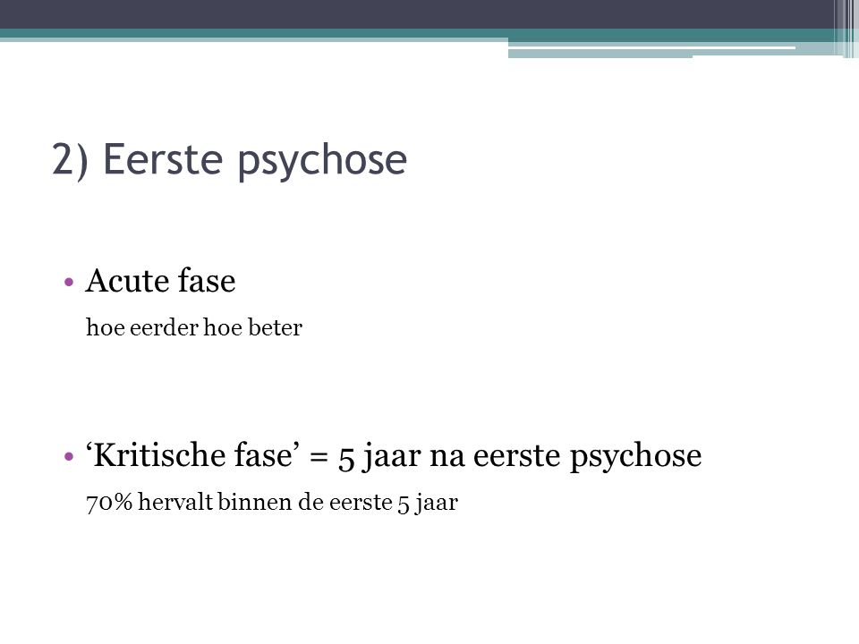 2) Eerste psychose Acute fase hoe eerder hoe beter 'Kritische fase' = 5 jaar na eerste psychose 70% hervalt binnen de eerste 5 jaar