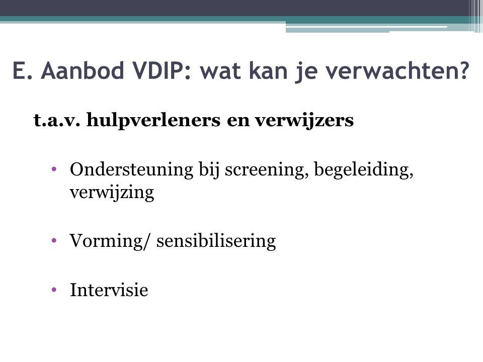 E. Aanbod VDIP: wat kan je verwachten? t.a.v. hulpverleners en verwijzers Ondersteuning bij screening, begeleiding, verwijzing Vorming/ sensibiliserin