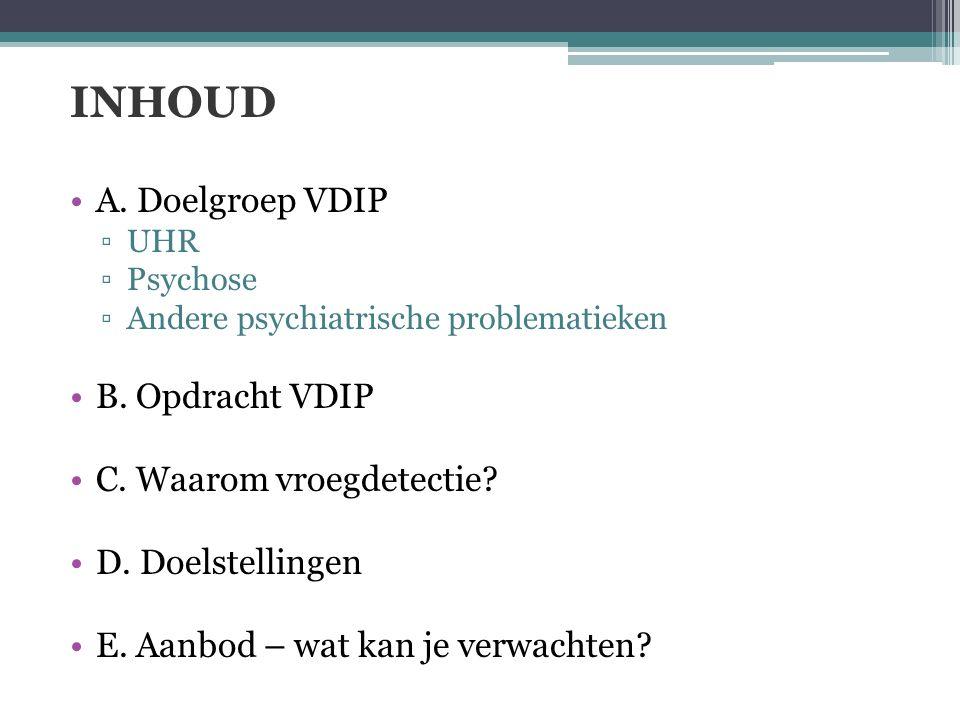 INHOUD A. Doelgroep VDIP ▫UHR ▫Psychose ▫Andere psychiatrische problematieken B. Opdracht VDIP C. Waarom vroegdetectie? D. Doelstellingen E. Aanbod –