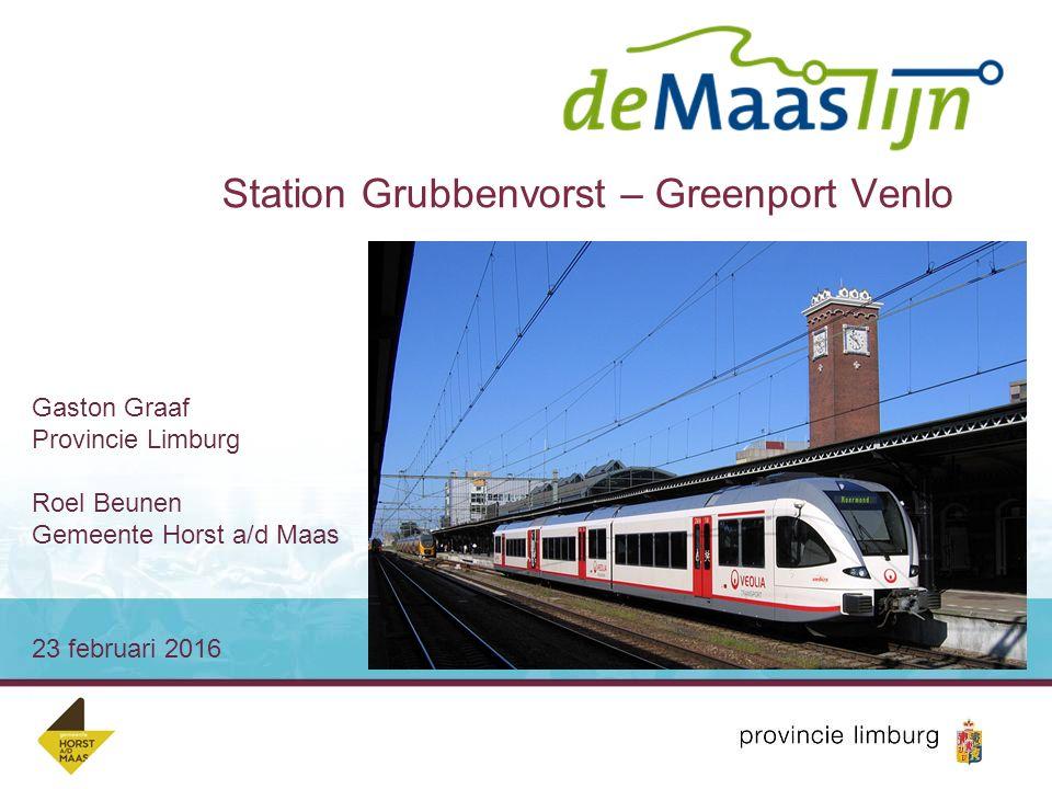 Station Grubbenvorst – Greenport Venlo 23 februari 2016 Gaston Graaf Provincie Limburg Roel Beunen Gemeente Horst a/d Maas
