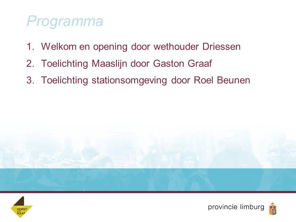 Programma 1.Welkom en opening door wethouder Driessen 2.Toelichting Maaslijn door Gaston Graaf 3.Toelichting stationsomgeving door Roel Beunen