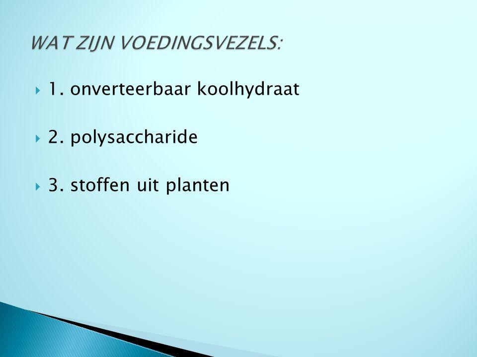  1. onverteerbaar koolhydraat  2. polysaccharide  3. stoffen uit planten