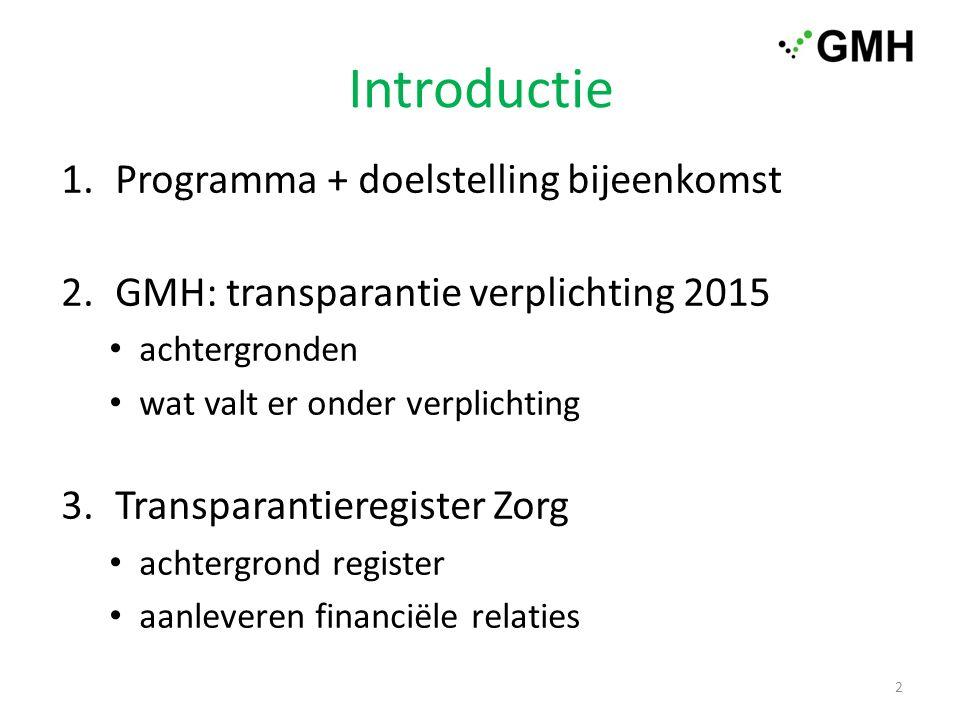 Introductie 1.Programma + doelstelling bijeenkomst 2.GMH: transparantie verplichting 2015 achtergronden wat valt er onder verplichting 3.Transparantieregister Zorg achtergrond register aanleveren financiële relaties 2