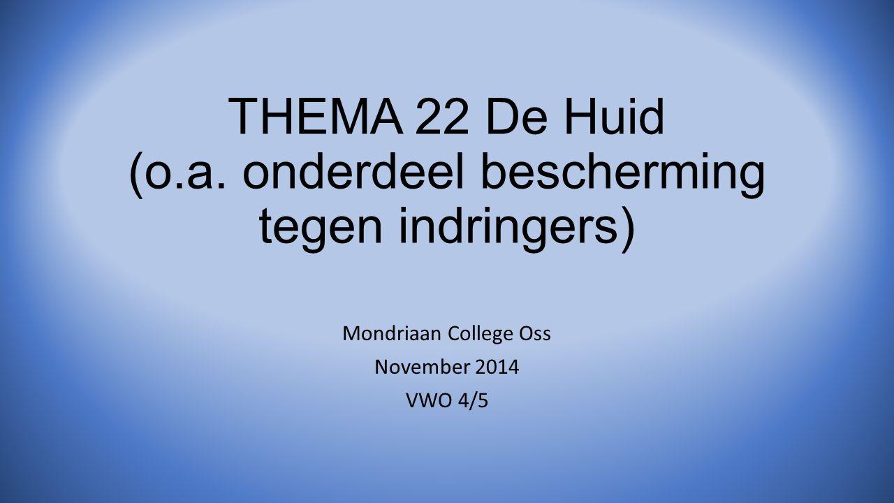 THEMA 22 De Huid (o.a. onderdeel bescherming tegen indringers) Mondriaan College Oss November 2014 VWO 4/5