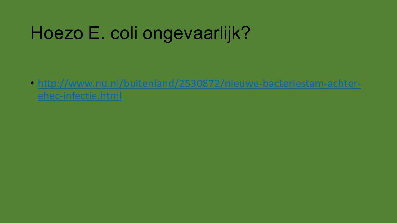 Hoezo E. coli ongevaarlijk? http://www.nu.nl/buitenland/2530872/nieuwe-bacteriestam-achter- ehec-infectie.html http://www.nu.nl/buitenland/2530872/nie