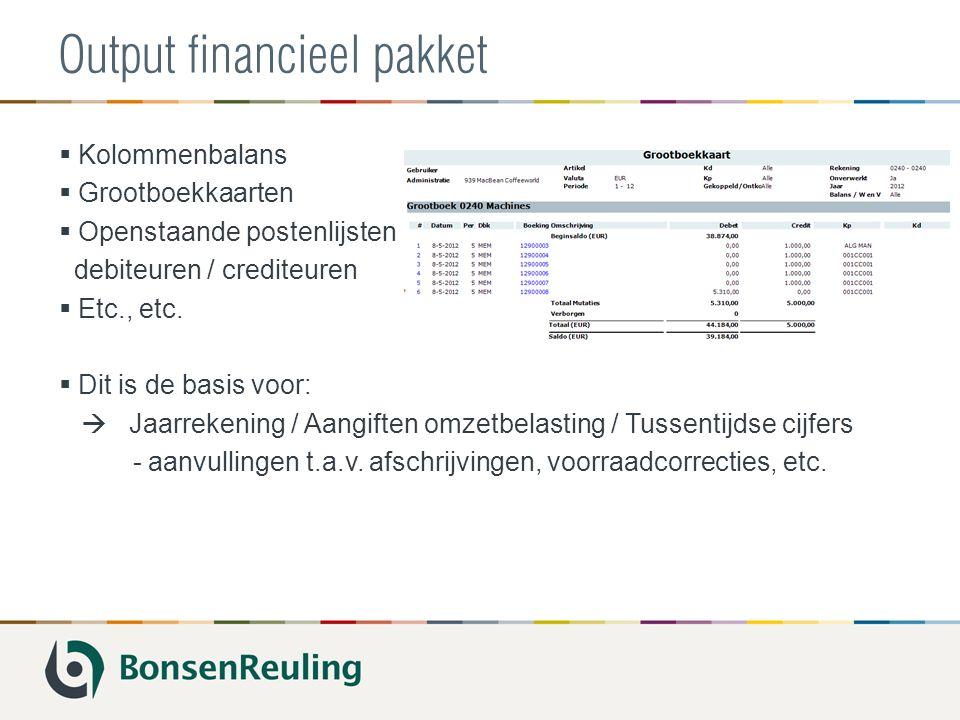 Output financieel pakket  Kolommenbalans  Grootboekkaarten  Openstaande postenlijsten debiteuren / crediteuren  Etc., etc.