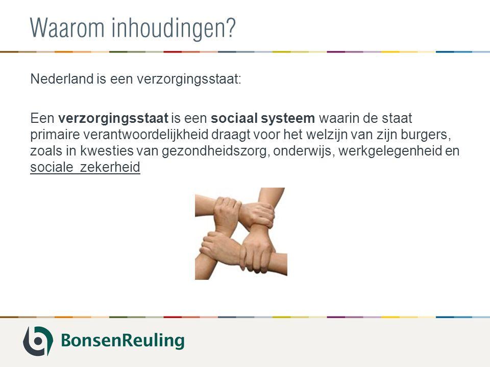 Waarom inhoudingen? Nederland is een verzorgingsstaat: Een verzorgingsstaat is een sociaal systeem waarin de staat primaire verantwoordelijkheid draag