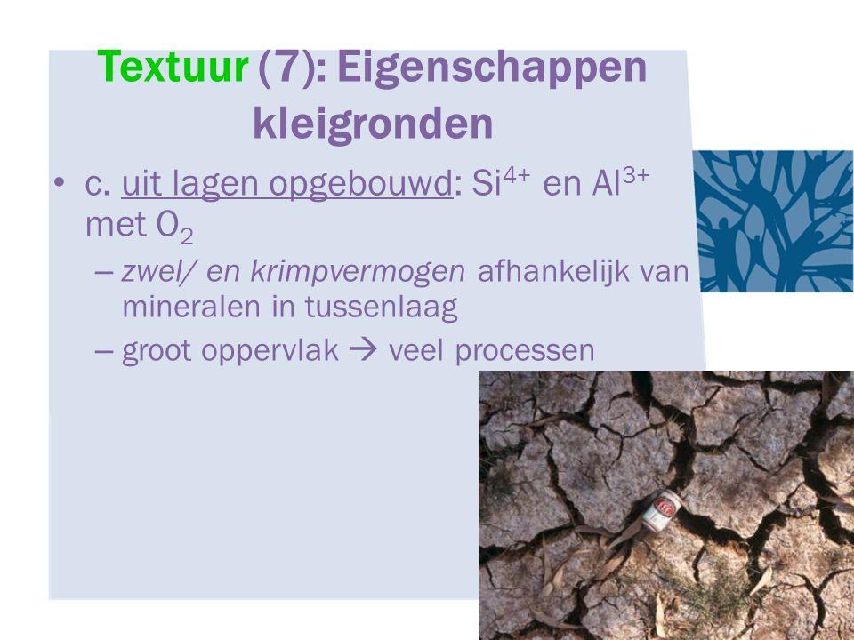 Textuur (7): Eigenschappen kleigronden c. uit lagen opgebouwd: Si 4+ en Al 3+ met O 2 – zwel/ en krimpvermogen afhankelijk van mineralen in tussenlaag