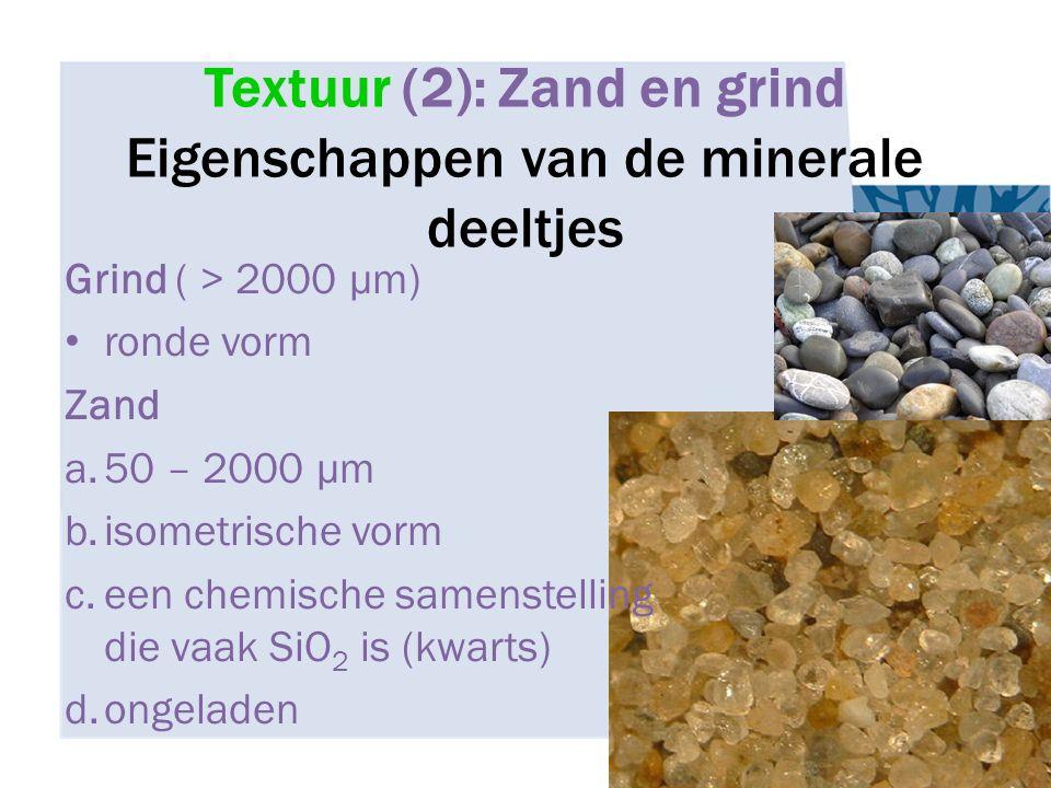 Textuur (2): Zand en grind Eigenschappen van de minerale deeltjes Grind ( > 2000 μm) ronde vorm Zand a.50 – 2000 μm b.isometrische vorm c.een chemisch