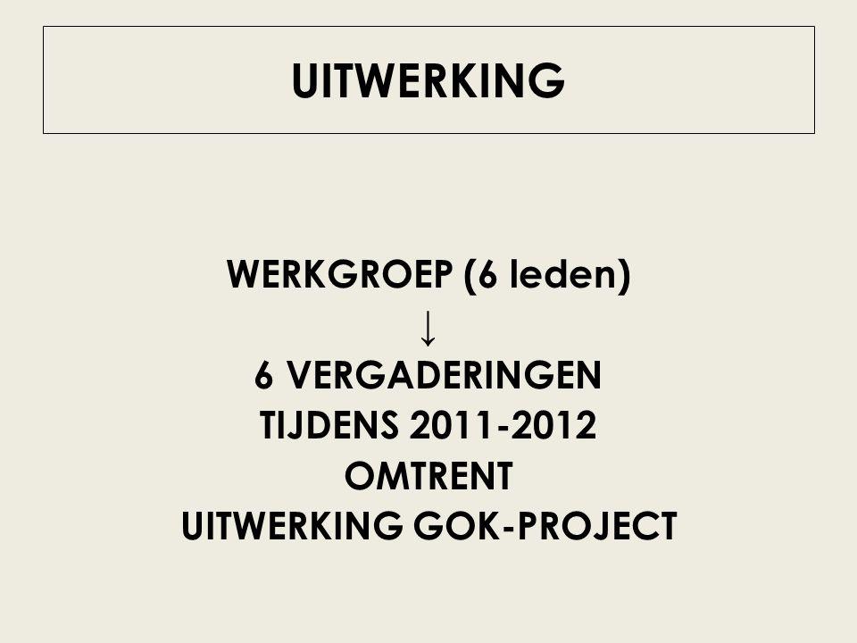 UITWERKING WERKGROEP (6 leden) ↓ 6 VERGADERINGEN TIJDENS 2011-2012 OMTRENT UITWERKING GOK-PROJECT