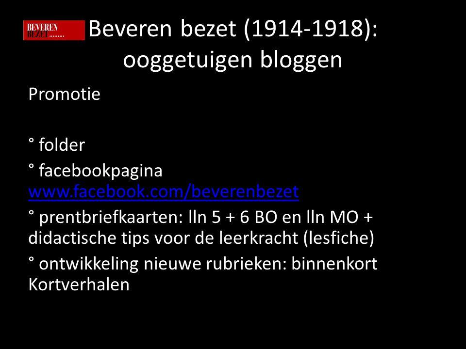Beveren bezet (1914-1918): ooggetuigen bloggen Promotie ° folder ° facebookpagina www.facebook.com/beverenbezet www.facebook.com/beverenbezet ° prentbriefkaarten: lln 5 + 6 BO en lln MO + didactische tips voor de leerkracht (lesfiche) ° ontwikkeling nieuwe rubrieken: binnenkort Kortverhalen