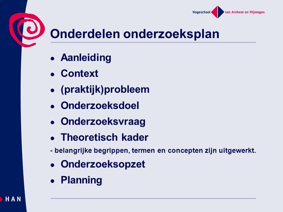 Onderdelen onderzoeksplan Aanleiding Context (praktijk)probleem Onderzoeksdoel Onderzoeksvraag Theoretisch kader - belangrijke begrippen, termen en co