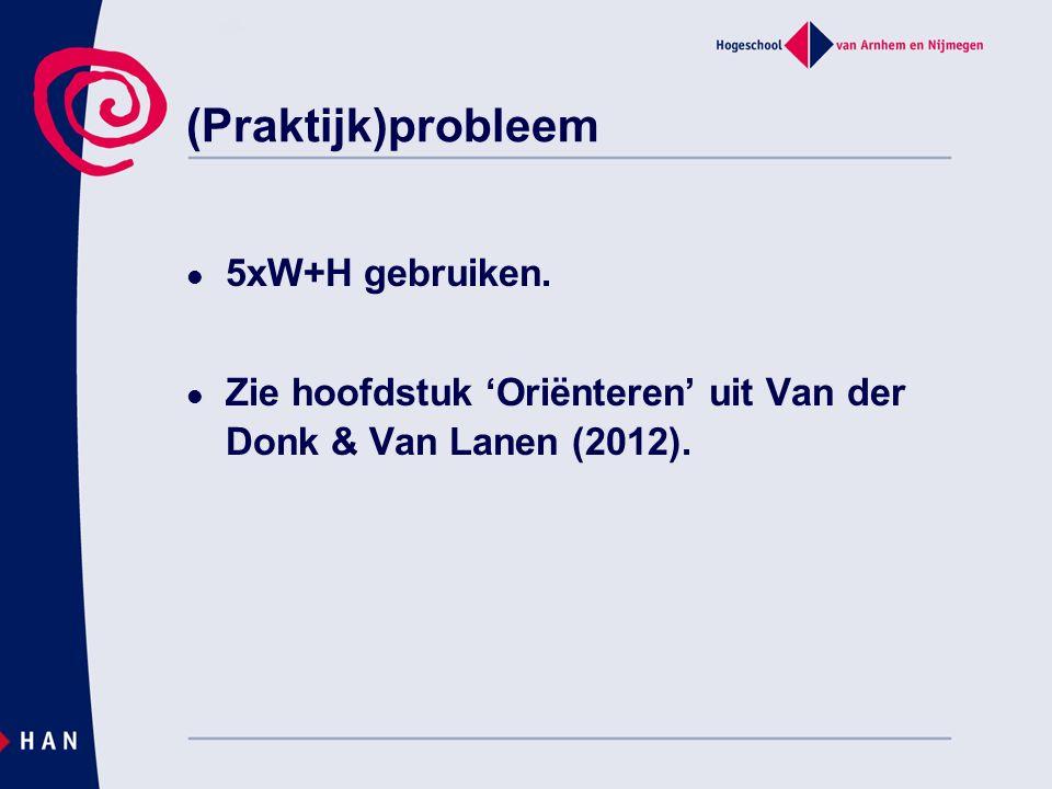 (Praktijk)probleem 5xW+H gebruiken. Zie hoofdstuk 'Oriënteren' uit Van der Donk & Van Lanen (2012).