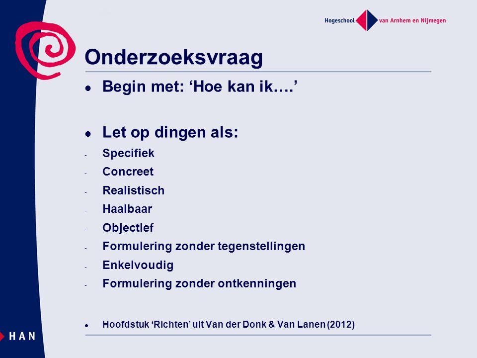 Onderzoeksvraag Begin met: 'Hoe kan ik….' Let op dingen als: - Specifiek - Concreet - Realistisch - Haalbaar - Objectief - Formulering zonder tegenstellingen - Enkelvoudig - Formulering zonder ontkenningen Hoofdstuk 'Richten' uit Van der Donk & Van Lanen (2012)