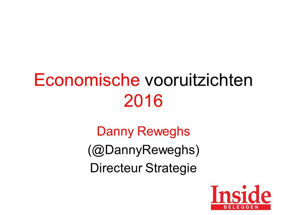 Economische vooruitzichten 2016 Danny Reweghs (@DannyReweghs) Directeur Strategie