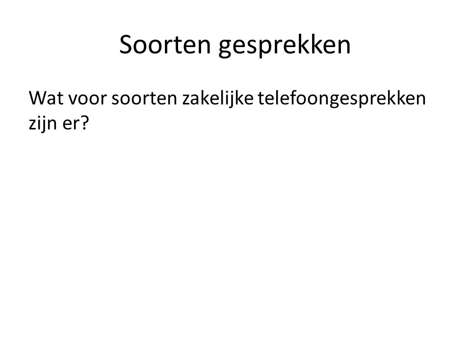 Soorten gesprekken Wat voor soorten zakelijke telefoongesprekken zijn er?