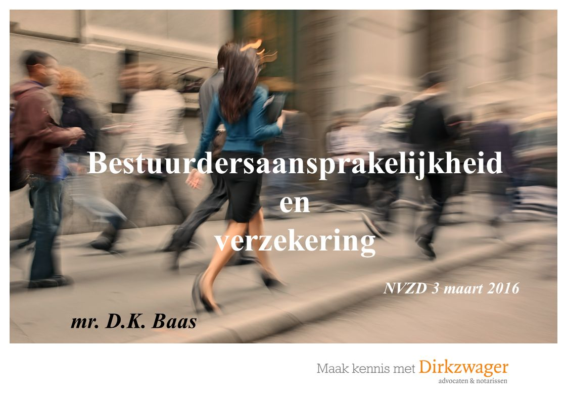 Copyright 2016. Dirkzwager Advocaten & Notarissen mr. D.K. Baas Bestuurdersaansprakelijkheid en verzekering NVZD 3 maart 2016
