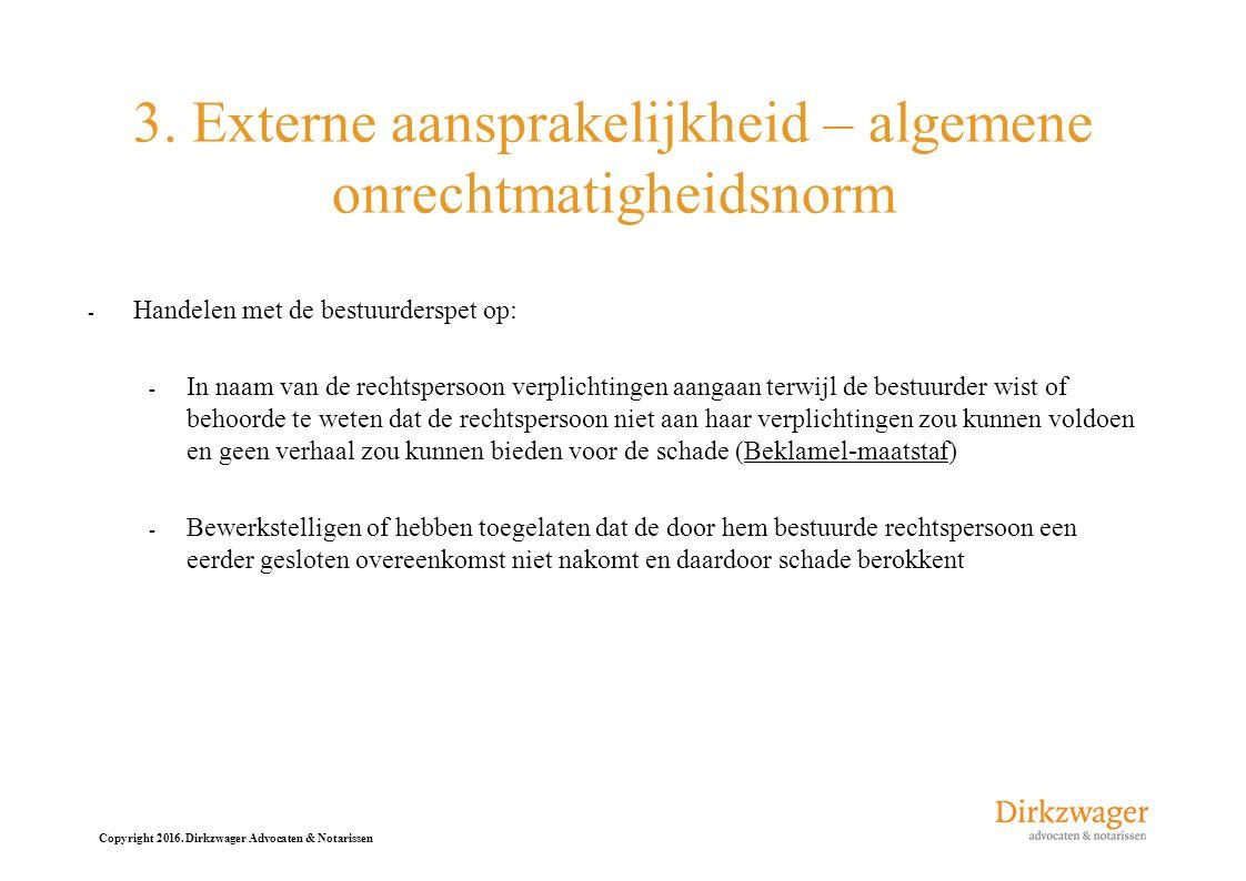 Copyright 2016. Dirkzwager Advocaten & Notarissen 3. Externe aansprakelijkheid – algemene onrechtmatigheidsnorm - Handelen met de bestuurderspet op: -