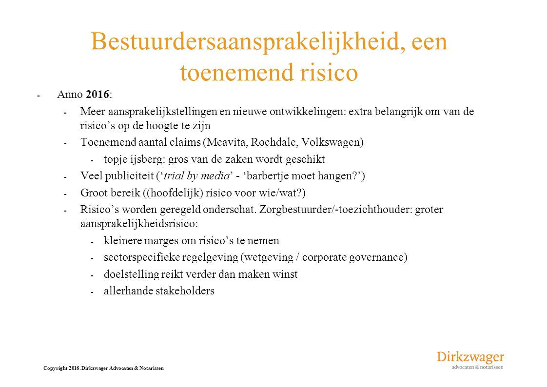 Copyright 2016. Dirkzwager Advocaten & Notarissen Bestuurdersaansprakelijkheid, een toenemend risico - Anno 2016: - Meer aansprakelijkstellingen en ni