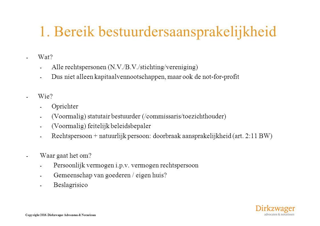 Copyright 2016. Dirkzwager Advocaten & Notarissen 1. Bereik bestuurdersaansprakelijkheid - Wat? - Alle rechtspersonen (N.V./B.V./stichting/vereniging)