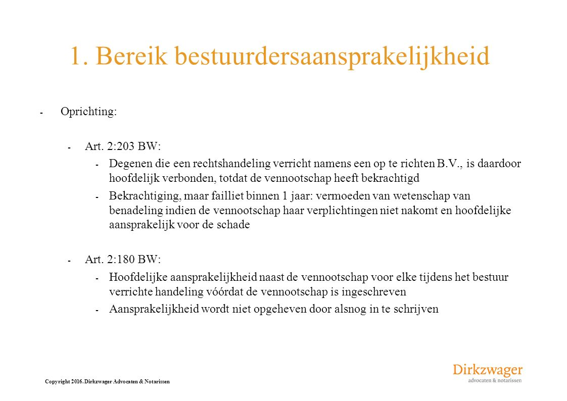 Copyright 2016. Dirkzwager Advocaten & Notarissen 1. Bereik bestuurdersaansprakelijkheid - Oprichting: - Art. 2:203 BW: - Degenen die een rechtshandel