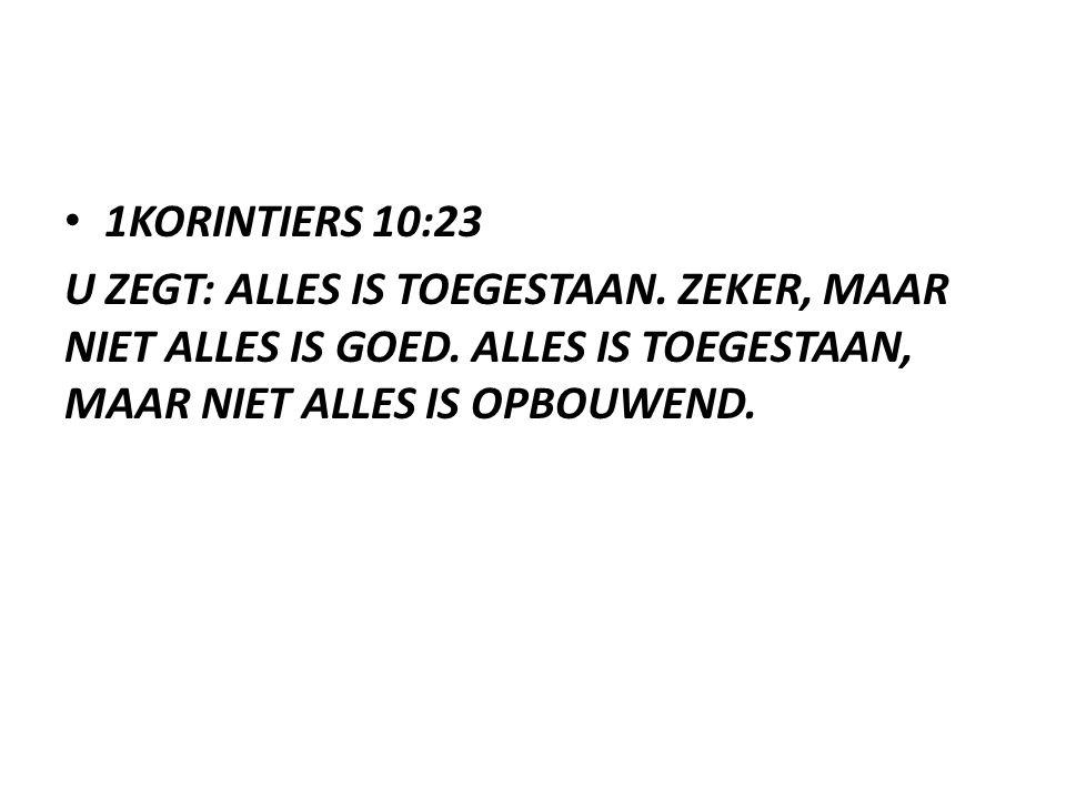 1KORINTIERS 10:23 U ZEGT: ALLES IS TOEGESTAAN. ZEKER, MAAR NIET ALLES IS GOED. ALLES IS TOEGESTAAN, MAAR NIET ALLES IS OPBOUWEND.