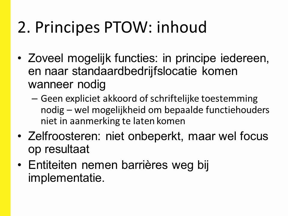 2. Principes PTOW: inhoud Zoveel mogelijk functies: in principe iedereen, en naar standaardbedrijfslocatie komen wanneer nodig – Geen expliciet akkoor