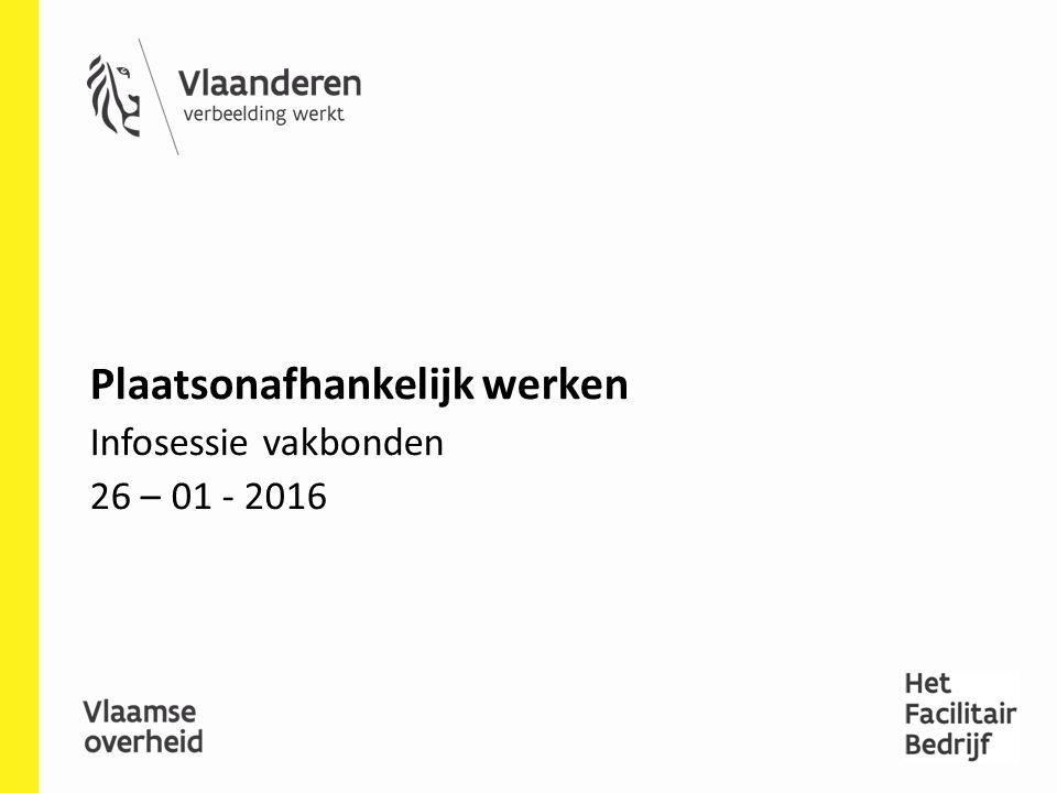 Plaatsonafhankelijk werken Infosessie vakbonden 26 – 01 - 2016