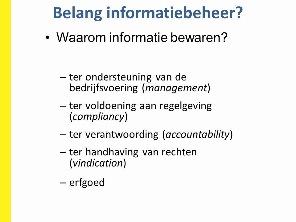 Belang informatiebeheer? Waarom informatie bewaren? – ter ondersteuning van de bedrijfsvoering (management) – ter voldoening aan regelgeving (complian