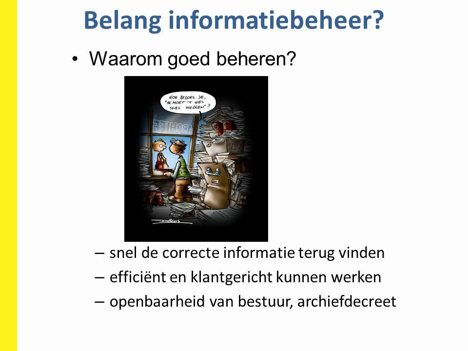 Belang informatiebeheer? Waarom goed beheren? – snel de correcte informatie terug vinden – efficiënt en klantgericht kunnen werken – openbaarheid van