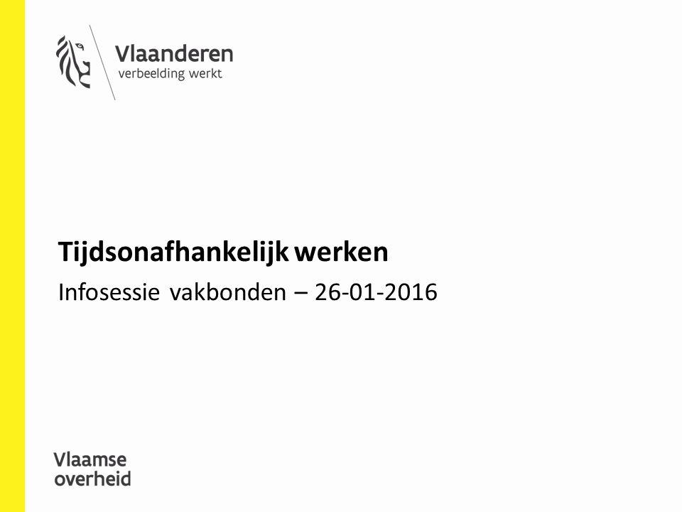 Tijdsonafhankelijk werken Infosessie vakbonden – 26-01-2016