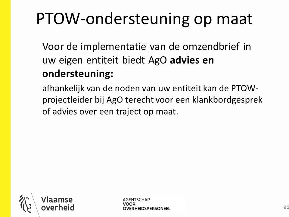 PTOW-ondersteuning op maat 92 Voor de implementatie van de omzendbrief in uw eigen entiteit biedt AgO advies en ondersteuning: afhankelijk van de node