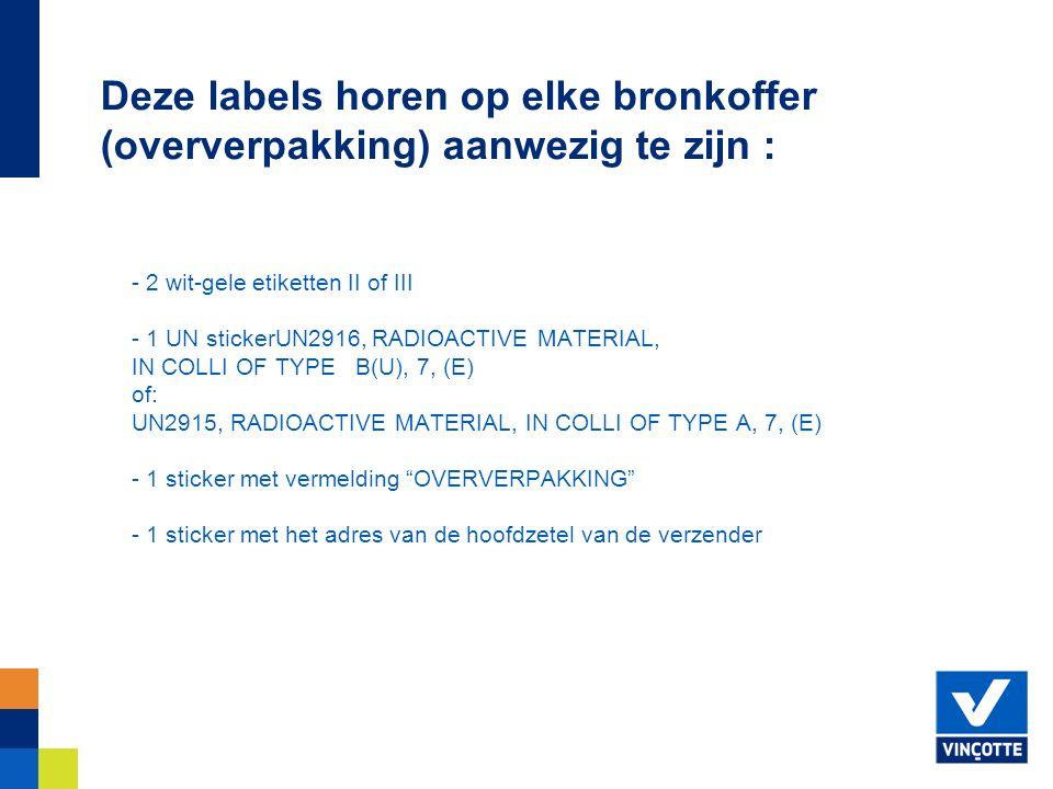 - 2 wit-gele etiketten II of III - 1 UN stickerUN2916, RADIOACTIVE MATERIAL, IN COLLI OF TYPE B(U), 7, (E) of: UN2915, RADIOACTIVE MATERIAL, IN COLLI OF TYPE A, 7, (E) - 1 sticker met vermelding OVERVERPAKKING - 1 sticker met het adres van de hoofdzetel van de verzender Deze labels horen op elke bronkoffer (oververpakking) aanwezig te zijn :