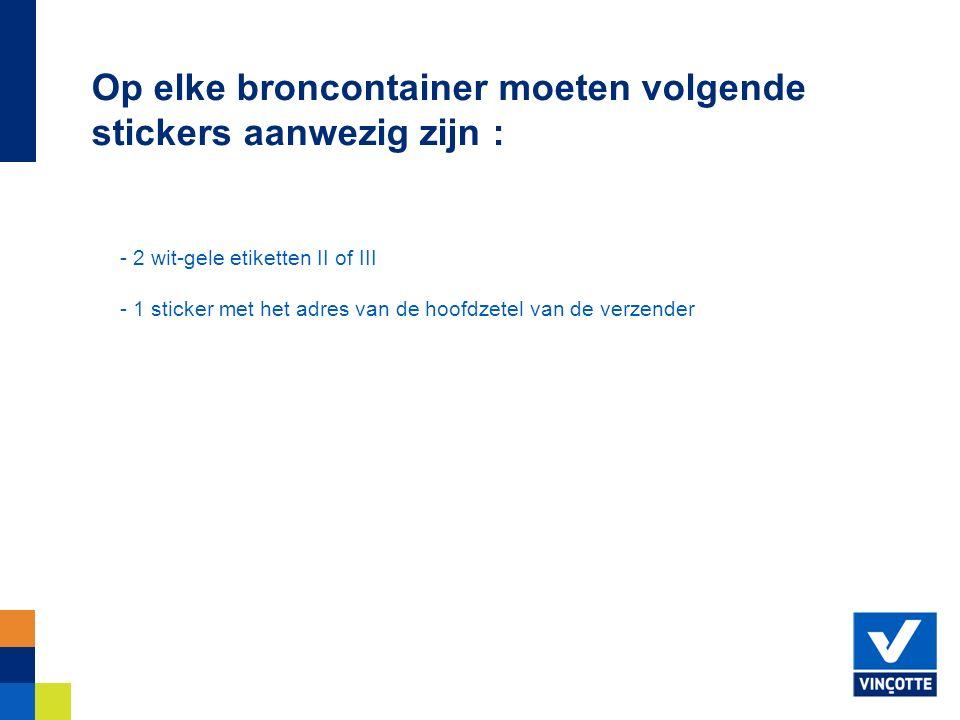 - 2 wit-gele etiketten II of III - 1 sticker met het adres van de hoofdzetel van de verzender Op elke broncontainer moeten volgende stickers aanwezig zijn :