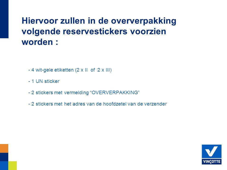 - 4 wit-gele etiketten (2 x II of 2 x III) - 1 UN sticker - 2 stickers met vermelding OVERVERPAKKING - 2 stickers met het adres van de hoofdzetel van de verzender Hiervoor zullen in de oververpakking volgende reservestickers voorzien worden :