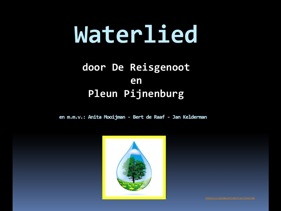 Waterlied https://www.youtube.com/watch v=zVXnoIoWu88 en m.m.v.: Anita Mooijman - Bert de Raaf - Jan Kelderman door De Reisgenoot en Pleun Pijnenburg
